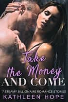 Take the Money and Come: 7 Steamy Billionaire Romance Stories ebook by Kathleen Hope