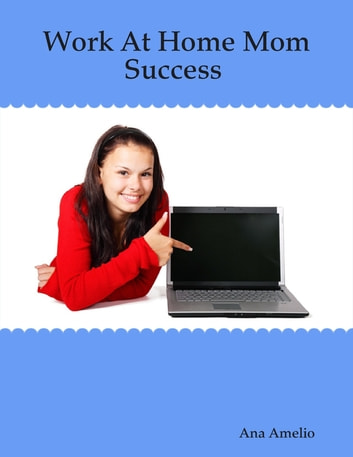 Work At Home Mom Success ebook by Ana Amelio