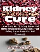 Kidney Stones Cure: How to Get Rid of Kidney Stones With Home Remedies Including the Tips for Kidney Stones Prevention and Treatment! ebook by Stephanie Ridd
