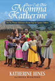 They Call Me Momma Katherine: How One Woman's Brokenness Became Hope for Uganda's Children ebook by Katherine Hines,Sheila Wilkinson