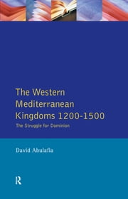 The Western Mediterranean Kingdoms - The Struggle for Dominion, 1200-1500 ebook by David S H Abulafia,David Bates