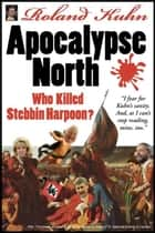 Apocalypse North - Who Killed Stebbin Harpoon? ebook by Roland Kuhn
