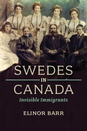 Swedes in Canada - Invisible Immigrants ebook by Elinor  Barr