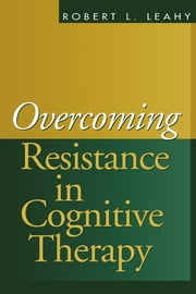 Overcoming Resistance in Cognitive Therapy ebook by Robert L. Leahy, PhD