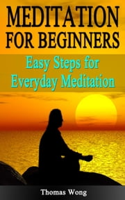 Meditation for Beginners: Easy Steps for Everyday Meditation ebook by Thomas Wong