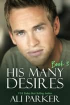 His Many Desires Book 3 ebook by Ali Parker