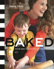 BAKED - Amazing Bakes to Create With Your Child (BKD) ebook by Adelle Smith