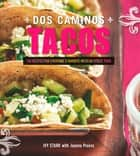 Dos Caminos Tacos: 100 Recipes for Everyone's Favorite Mexican Street Food ebook by Ivy Stark,Joanna Pruess