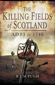 Killing Fields of Scotland - AD 83 to 1746 ebook by R J M Pugh