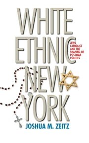 White Ethnic New York - Jews, Catholics, and the Shaping of Postwar Politics ebook by Joshua M. Zeitz