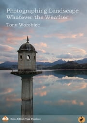 Photographing Landscape Whatever the Weather ebook by Tony Worobiec