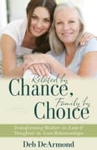 Related by Chance, Family by Choice - Transforming Mother-in-Law and Daughter-in-Law Relationships ebook by Deb DeArmond