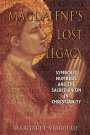 Magdalene's Lost Legacy: Symbolic Numbers and the Sacred Union in Christianity - Symbolic Numbers and the Sacred Union in Christianity ebook by Margaret Starbird