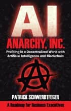 Anarchy, Inc.: Profiting in a Decentralized World with Artificial Intelligence and Blockchain by Patrick Schwerdtfeger ebook by Patrick Schwerdtfeger