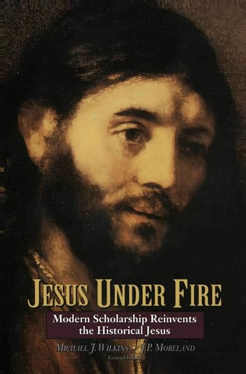 Jesus Under Fire - Modern Scholarship Reinvents the Historical Jesus ebook by Michael J. Wilkins,J. P. Moreland,Zondervan
