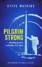 Pilgrim Strong: Rewriting my story on the Way of St. James eBook by Steve Watkins