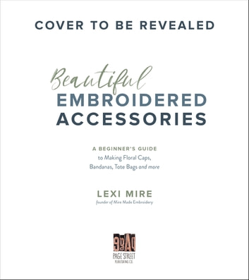 Beautiful Embroidered Accessories - Easy Ways to Personalize Hats, Bandanas, Totes, Denim and Your Favorite Clothing ebook by Lexi Mire
