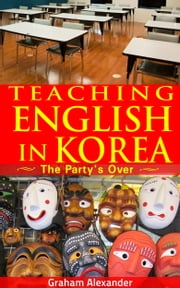 Teaching English in Korea: The Party's Over ebook by Graham Alexander
