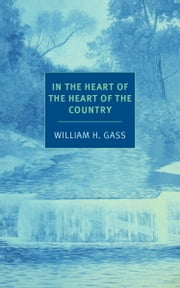 In the Heart of the Heart of the Country - And Other Stories ebook by William H. Gass,Joanna Scott