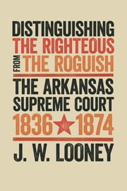 Distinguishing the Righteous from the Roguish - The Arkansas Supreme Court, 1836–1874 ebook by J.W. Looney