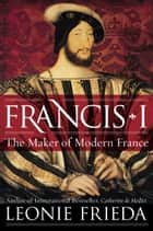 Francis I - The Maker of Modern France ebook by Leonie Frieda