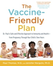 The Vaccine-Friendly Plan - Dr. Paul's Safe and Effective Approach to Immunity and Health-from Pregnancy Through Your Child's Teen Years ebook by Paul Thomas, M.D., Jennifer Margulis,...