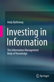 Investing in Information - The Information Management Body of Knowledge ebook by Andy Bytheway