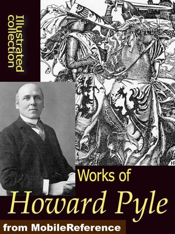 Works Of Howard Pyle: Book Of Pirates, The Merry Adventures Of Robin Hood, Otto Of The Silver Hand, The Story Of The Champions Of The Round Table And More (Mobi Collected Works) ebook by Howard Pyle