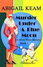 Murder Under A Blue Moon - A 1930s Mona Moon Historical Cozy Mystery Book 1 ebook by