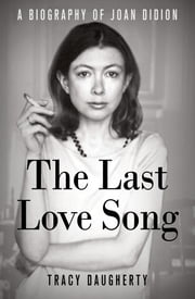 The Last Love Song - A Biography of Joan Didion ebook by Tracy Daugherty