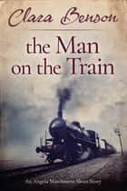 The Man on the Train - An Angela Marchmont Short Story ebook by Clara Benson