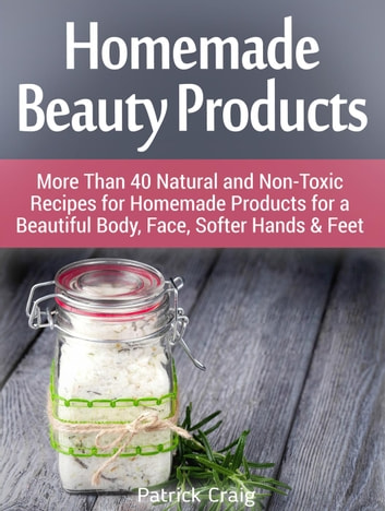 Homemade Beauty Products: More Than 40 Natural and Non-Toxic Recipes for Homemade Products for a Beautiful Body, Face, Softer Hands & Feet 電子書 by Patrick Craig