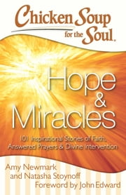 Chicken Soup for the Soul: Hope & Miracles - 101 Inspirational Stories of Faith, Answered Prayers, and Divine Intervention ebook by Amy Newmark,Natasha Stoynoff,John Edward
