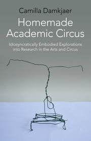 Homemade Academic Circus - Idiosyncratically Embodied Explorations Into Artistic Research And Circus Performance ebook by Camilla Damkjaer