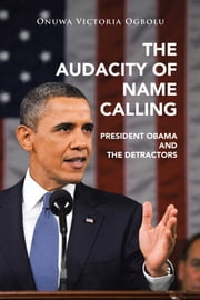 The Audacity of Name Calling - President Obama and the Detractors ebook by Onuwa Victoria Ogbolu