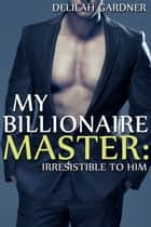 My Billionaire Master: Irresistible To Him (Part Three) ebook by Delilah Gardner