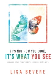 It's Not How You Look, It's What You See - Change Your Perspective--Change Your Life ebook by Lisa Bevere