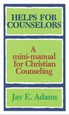 Helps for Counselors - A mini-manual for Christian Counseling ebook by Jay E. Adams