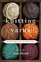 Knitting Yarns: Writers on Knitting ebook by Ann Hood