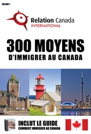300 Moyens d'immigrer au Canada. Volume 1 ebook by Relation Canada International Inc