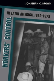Workers' Control in Latin America, 1930-1979 ebook by Jonathan C. Brown