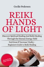 Reiki Hands of Light: Discover Spiritual Healing and Reiki Healing Through the Human Energy Field ebook by Cilcilie Pedersen