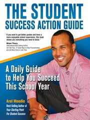 The Student Success Action Guide: A Daily Guide to Help You Succeed This School Year ebook by Arel Moodie,Yolanda Febles