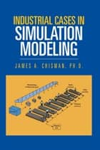 Industrial Cases in Simulation Modeling ebook by James A. Chisman  PhD