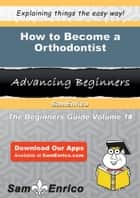How to Become a Orthodontist - How to Become a Orthodontist ebook by Lura Starling