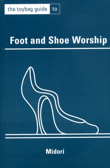 The Toybag Guide To Foot And Shoe Worship ebook by Midori .