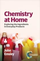 Chemistry at Home - Exploring the Ingredients in Everyday Products ebook by John Emsley