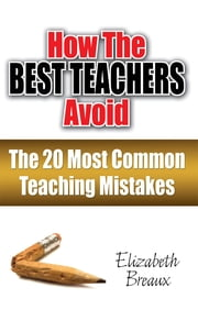 How the Best Teachers Avoid the 20 Most Common Teaching Mistakes ebook by Elizabeth Breaux