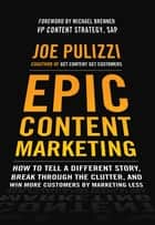 Epic Content Marketing: How to Tell a Different Story, Break through the Clutter, and Win More Customers by Marketing Less ebook by Joe Pulizzi