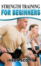 Strength Training For Beginners:A Start Up Guide To Getting In Shape Easily Now! ebook by